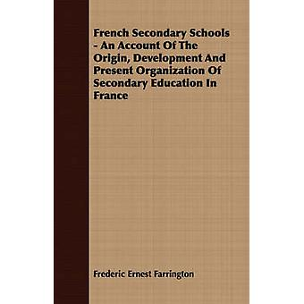 French Secondary Schools  An Account Of The Origin Development And Present Organization Of Secondary Education In France by Farrington & Frederic Ernest