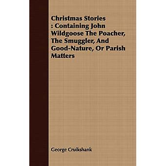 Christmas Stories Containing John Wildgoose the Poacher the Smuggler and GoodNature or Parish Matters by Cruikshank & George