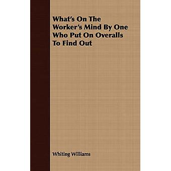 Whats On The Workers Mind By One Who Put On Overalls To Find Out by Williams & Whiting