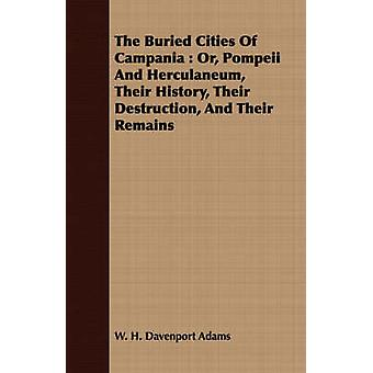The Buried Cities Of Campania  Or Pompeii And Herculaneum Their History Their Destruction And Their Remains by Adams & W. H. Davenport