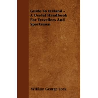 Guide To Iceland  A Useful Handbook For Travellers And Sportsmen by Lock & William George