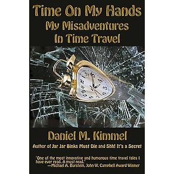 Time On My Hands My Misadventures In Time Travel by Kimmel & Daniel M.