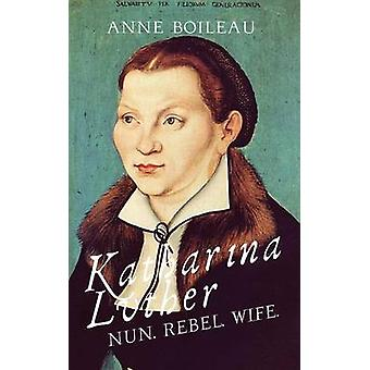 Katharina Luther Nun Rebel Wife by Boileau & Anne