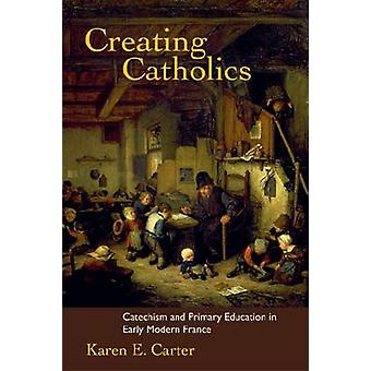 Creating Catholics - Catechism and Primary Education by Karen E. Carte