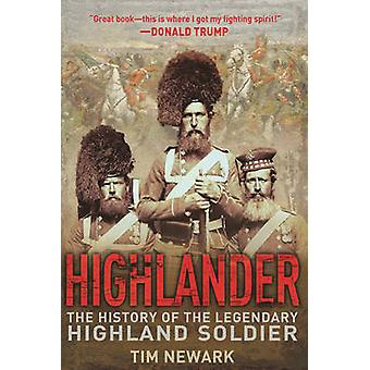 Highlander - The History of the Legendary Highland Soldier by Tim Newa