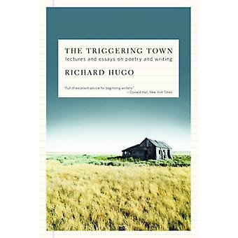 The Triggering Town  Lectures and Essays on Poetry and Writing by Richard Hugo