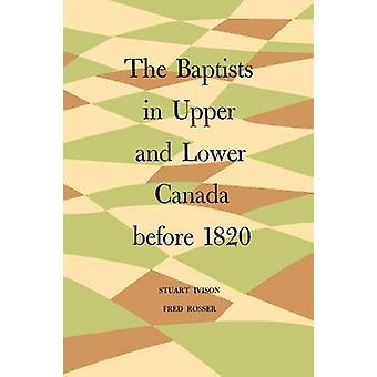The Baptists in Upper and Lower Canada Before 1820 by Stuart Ivison -