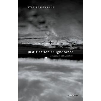 Justification as Ignorance by Rosenkranz & Sven ICREA Research Professor & Department of Philosophy & ICREA Research Professor & Department of Philosophy & University of Barcelona