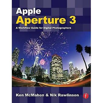 Apple Aperture 3 - A Workflow Guide for Digital Photographers by Ken M