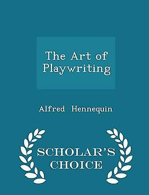 The Art of Playwriting  Scholars Choice Edition by Hennequin & Alfred