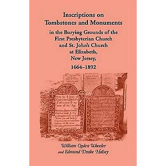 Inscriptions on Tombstones and Monuments in the Burying Grounds of the First Presbyterian Church and St. Johns Church at Elizabeth New Jersey 1664 by Wheeler & William Ogden