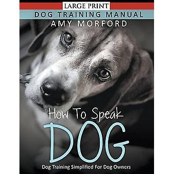 How to Speak Dog Large Print Dog Training Simplified For Dog Owners by Morford & Amy