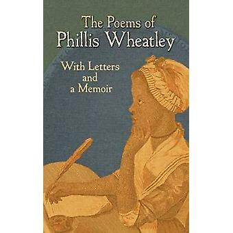 The Poems of Phillis Wheatley - With Letters and a Memoir by Phillis W