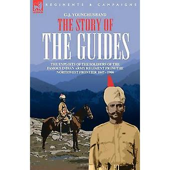 THE STORY OF THE GUIDES  THE EXPLOITS OF THE SOLDIERS OF THE FAMOUS INDIAN ARMY REGIMENT FROM THE NORTHWEST FRONTIER 1847  1900 by YOUNGHUSBAND & G. & J.