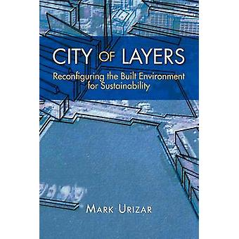City of Layers Reconfiguring the Built Environment for Sustainability by Urizar & Mark