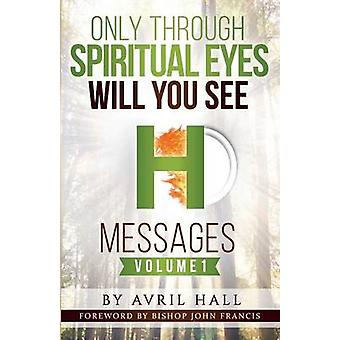 Only Through Spiritual Eyes Will You See Messages Volume 1 by Hall & Avril