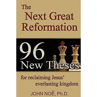The Next Great Reformation 96 New Theses for reclaiming Jesus everlasting kingdom by Noe & John Reid