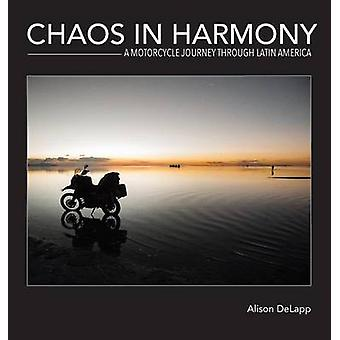 Chaos In Harmony A Motorcycle Journey Through Latin America by DeLapp & Alison