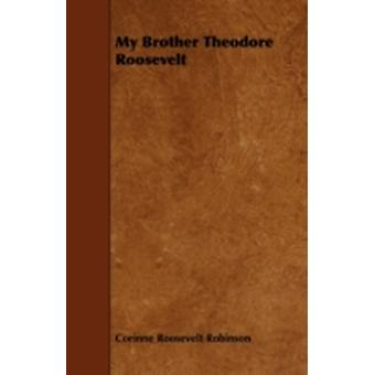 My Brother Theodore Roosevelt by Robinson & Corinne Roosevelt