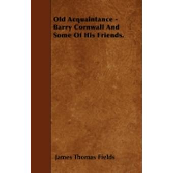Old Acquaintance  Barry Cornwall And Some Of His Friends. by Fields & James Thomas