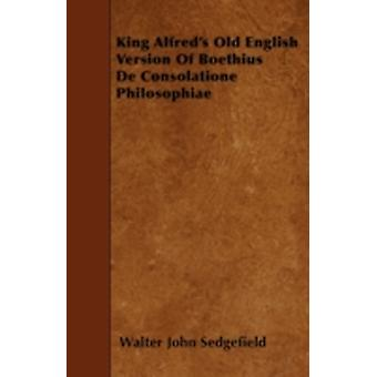 King Alfreds Old English Version Of Boethius De Consolatione Philosophiae by Sedgefield & Walter John