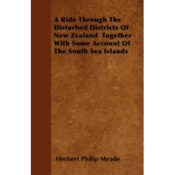 A Ride Through The Disturbed Districts Of New Zealand  Together With Some Account Of The South Sea Islands by Meade & Herbert Philip