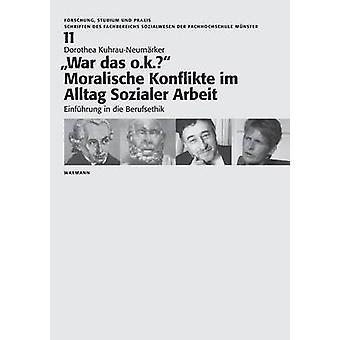 War das o.k. Moralische Konflikte im Alltag Sozialer ArbeitEinfhrung in die Berufsethik by KuhrauNeumrker & Dorothea