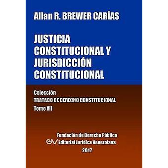 Justicia Constitucional y Jurisdiccin Constitucional. Tomo XII. Coleccin Tratado de Derecho Constitucional by BREWERCARIAS & Allan R.