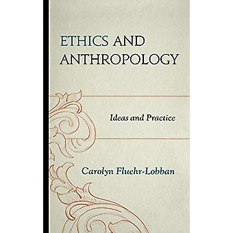 Ethics and Anthropology - Ideas and Practice by Carolyn Fluehr-Lobban