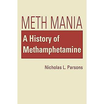 Meth Mania - A History of Methamphetamine by Nicholas L. Parsons - 978