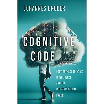 Cognitive Code  PostAnthropocentric Intelligence and the Infrastructural Brain by Johannes Bruder