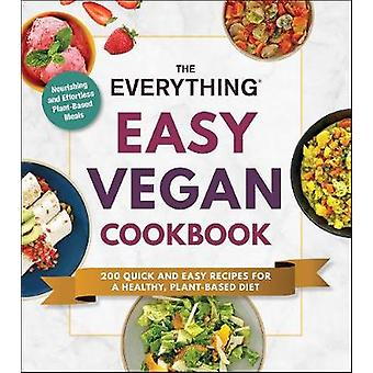 The Everything Easy Vegan Cookbook 200 Quick and Easy Recipes for a Healthy PlantBased Diet