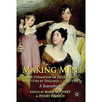Making Men The Formation of Elite Male Identities in England c.16601900 by Mark RotheryHenry French