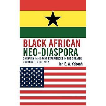 Black African NeoDiaspora Ghanaian Immigrant Experiences in the Greater Cincinnati Ohio Area by Yeboah & Ian E. a.