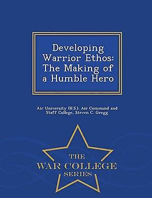 Developing Warrior Ethos The Making of a Humble Hero  War College Series by Air University U.S.. Air Command and S
