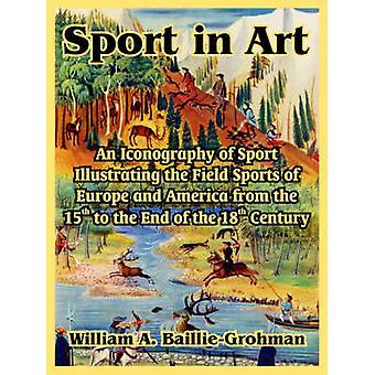 Sport in de kunst een iconografie van Sport ter illustratie van de veldsporten van Europa en Amerika uit de 15de tot het einde van de 18e Centu door BaillieGrohman & William A.