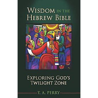 Wisdom in the Hebrew Bible - Exploring God's Twilight Zone by T A Perr
