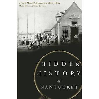 Hidden History of Nantucket by Frank Morral - Barbara Ann White - Mar
