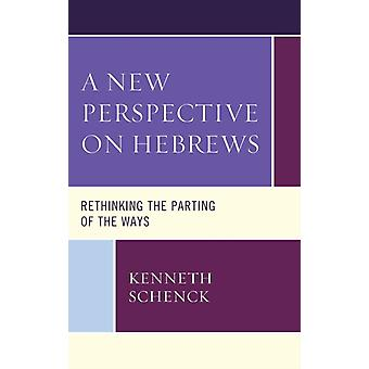 A New Perspective on Hebrews Rethinking the Parting of the Ways by Schenck & Kenneth
