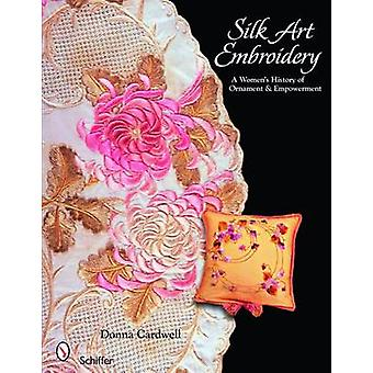 Silk Art Embroidery A Womans History of Ornament and Empowerment by Donna Cardwell
