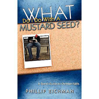 What Do I Do With a Mustard Seed by Eichman & Phillip