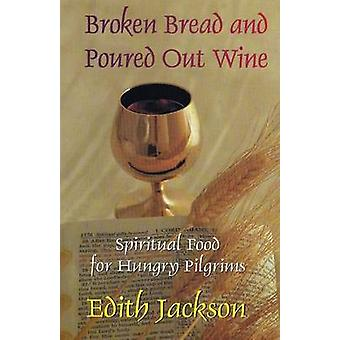 Broken Bread and Poured Out Wine Spiritual Food for Hungry Pilgrims by Jackson & Edith