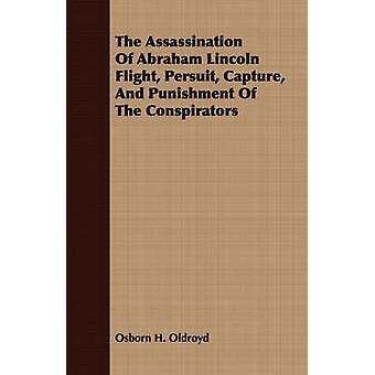 The Assassination Of Abraham Lincoln Flight Persuit Capture And Punishment Of The Conspirators by Oldroyd & Osborn H.