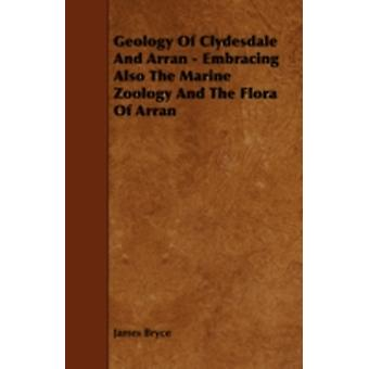 Geology of Clydesdale and Arran  Embracing Also the Marine Zoology and the Flora of Arran by Bryce & James