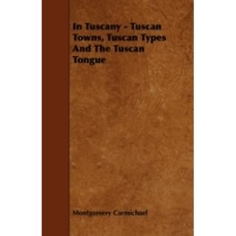 In Tuscany  Tuscan Towns Tuscan Types And The Tuscan Tongue by Carmichael & Montgomery