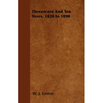 Threescore and Ten Years 1820 to 1890 by Linton & W. J.