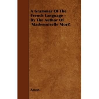 A Grammar Of The French Language  By The Author Of Mademoiselle Mori. by Anon.