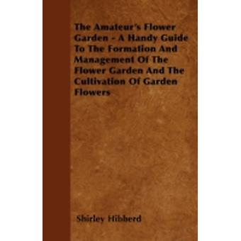 The Amateurs Flower Garden  A Handy Guide To The Formation And Management Of The Flower Garden And The Cultivation Of Garden Flowers by Hibberd & Shirley