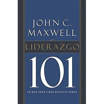 Liderazgo 101 Lo Que Todo Lider Necesita Saber by Maxwell & John C.