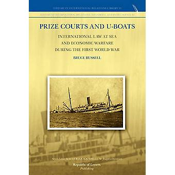 Prize Courts and Uboats International Law at Sea and Economic Warfare during the First World War by Russell & Bruce